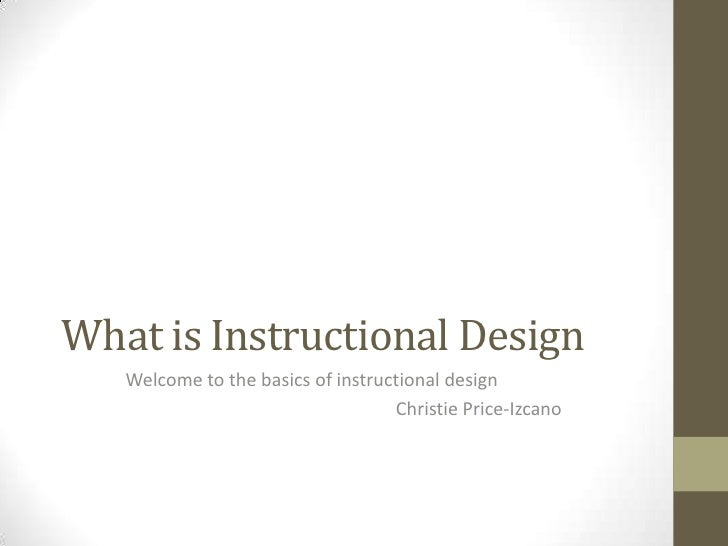 What is Instructional Design   Welcome to the basics of instructional design                                   Christie Pr...