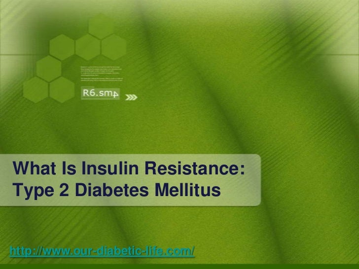 What Is Insulin Resistance: Type 2 Diabetes Mellitus<br />http://www.our-diabetic-life.com/<br />