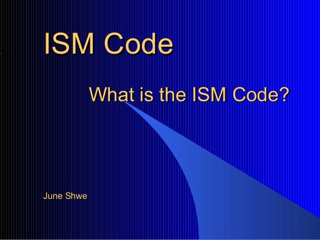 ISM CodeISM CodeWhat is the ISM Code?What is the ISM Code?June ShweJune Shwe