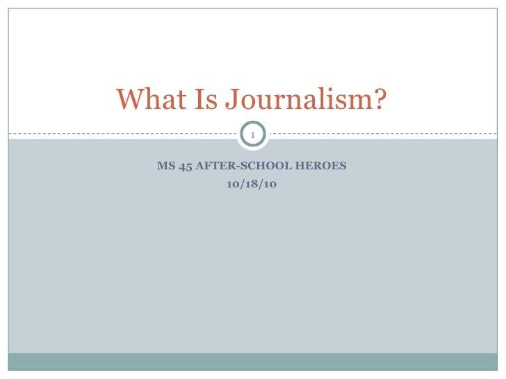 <ul><li>MS 45 AFTER-SCHOOL HEROES </li></ul><ul><li>10/18/10 </li></ul>What Is Journalism?