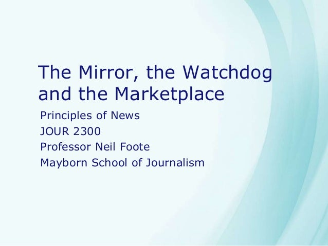 The Mirror, the Watchdog and the Marketplace Principles of News JOUR 2300 Professor Neil Foote Mayborn School of Journalism