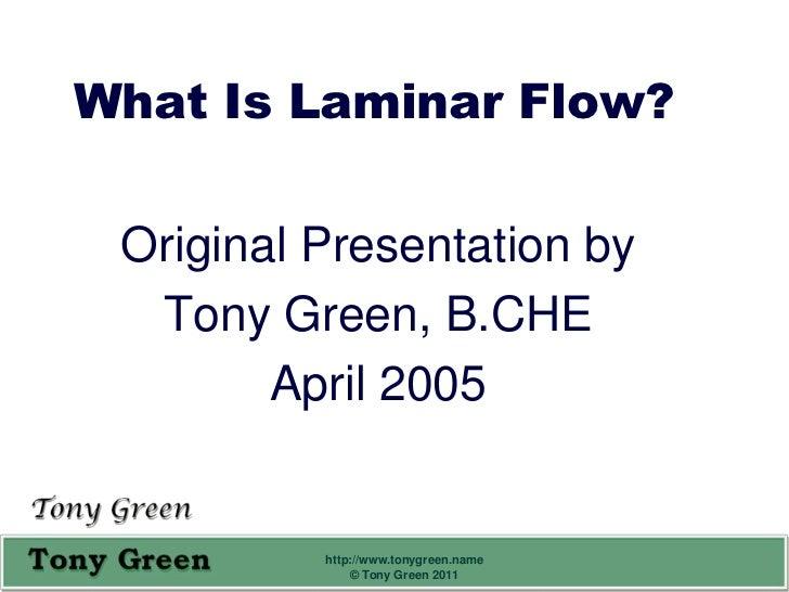 What Is Laminar Flow? Original Presentation by  Tony Green, B.CHE        April 2005          http://www.tonygreen.name    ...