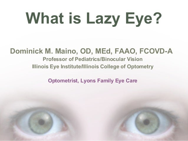 What is Lazy Eye? Dominick M. Maino, OD, MEd, FAAO, FCOVD-A Professor of Pediatrics/Binocular Vision Illinois Eye Institut...