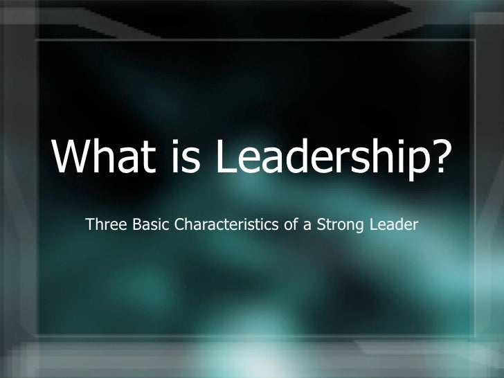 What is Leadership?  Three Basic Characteristics of a Strong Leader