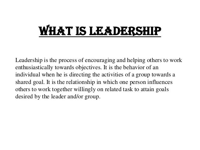What is LeadershipLeadership is the process of encouraging and helping others to workenthusiastically towards objectives. ...