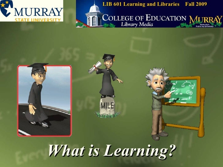 What is Learning? LIB 601 Learning and Libraries  Fall 2009