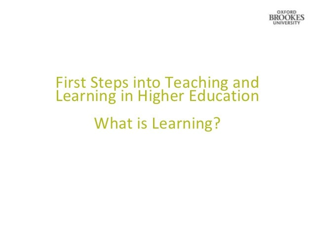 First Steps into Teaching andLearning in Higher Education     What is Learning?