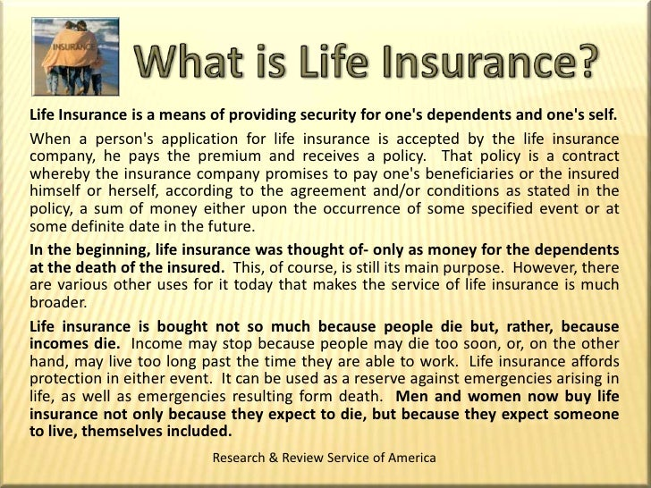 What is Life Insurance?<br />Life Insurance is a means of providing security for one's dependents and one's self.<br />Whe...