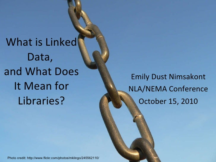 What is Linked Data,  and What Does It Mean for Libraries? Emily Dust Nimsakont NLA/NEMA Conference October 15, 2010 Photo...