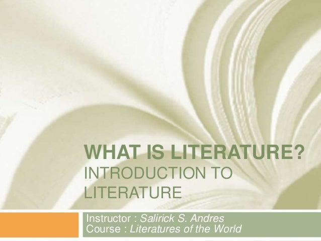 WHAT IS LITERATURE?INTRODUCTION TOLITERATUREInstructor : Salirick S. AndresCourse : Literatures of the World