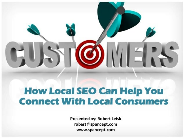 How Local SEO Can Help YouConnect With Local Consumers         Presented by: Robert Leisk           robert@spancept.com   ...