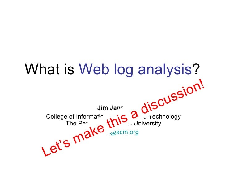 What is  Web log analysis ? Jim Jansen College of Information Sciences and Technology  The Pennsylvania State University  ...