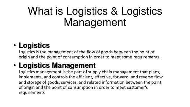 What is Logistics & Logistics Management • Logistics Logistics is the management of the flow of goods between the point of...