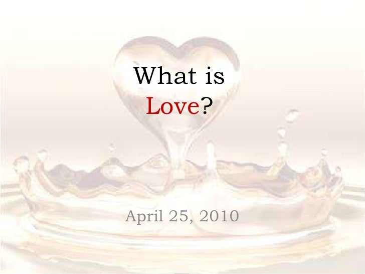 What is Love?<br />April 25, 2010<br />