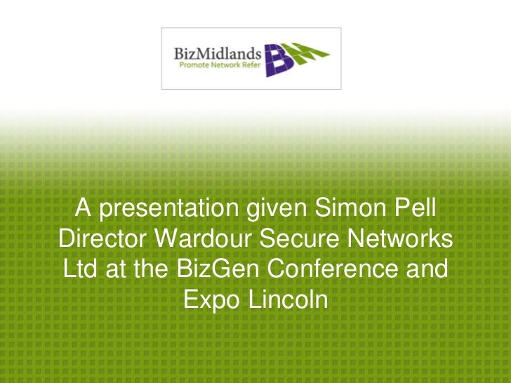 A presentation given Simon PellDirector Wardour Secure NetworksLtd at the BizGen Conference and           Expo Lincoln