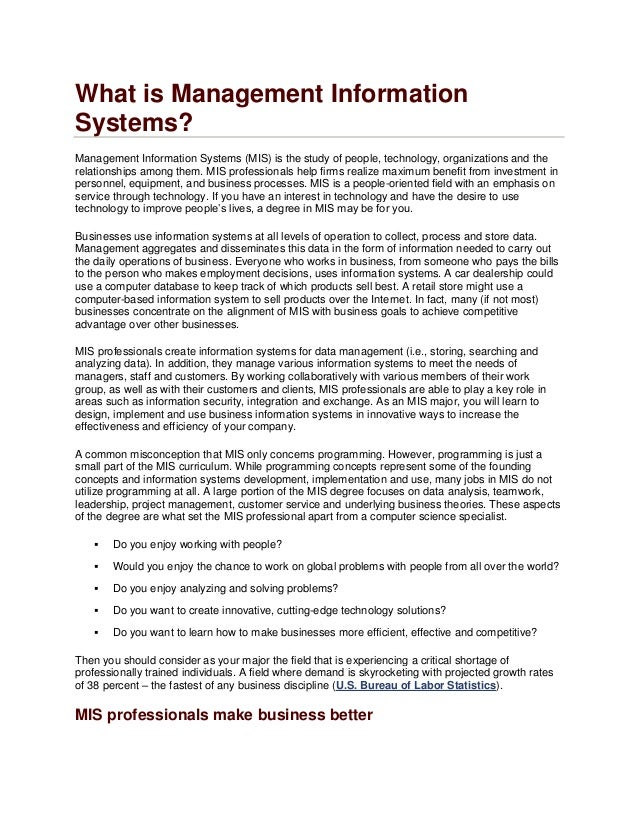 What is Management InformationSystems?Management Information Systems (MIS) is the study of people, technology, organizatio...