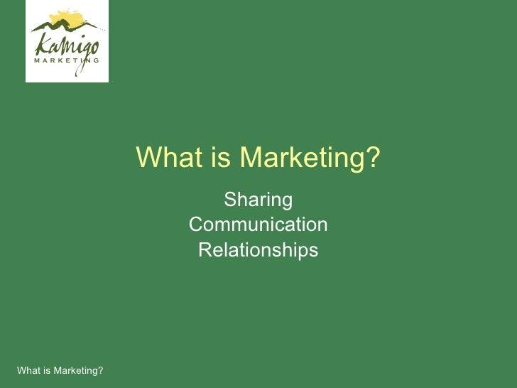 What is Marketing? <ul><li>Sharing </li></ul><ul><li>Communication </li></ul><ul><li>Relationships </li></ul>