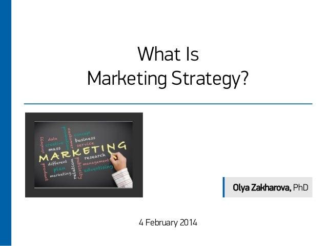 What Is Marketing Strategy?  Olya Zakharova, PhD  4 February 2014