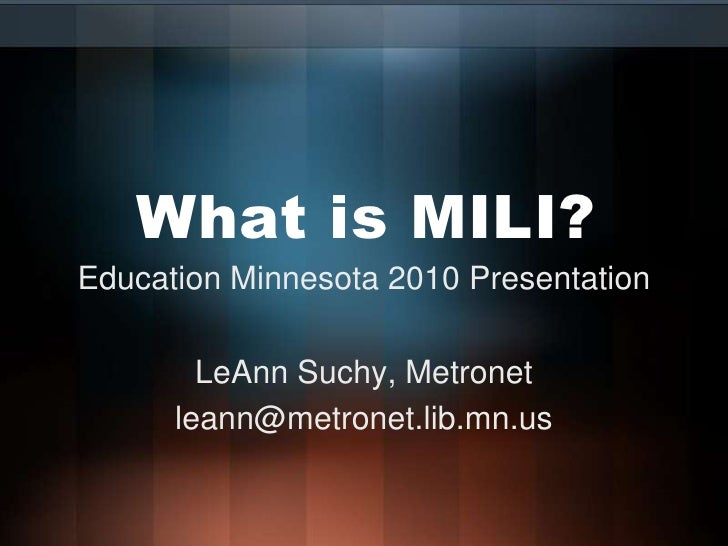 What is MILI?<br />Education Minnesota 2010 Presentation<br />LeAnn Suchy, Metronet<br />leann@metronet.lib.mn.us<br />