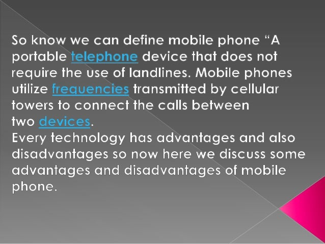 debate advantages of mobile phone in points Mobile phone is a good technology which is not lacking from our lives this report will discuss the advantages and disadvantages of using mobile phones .