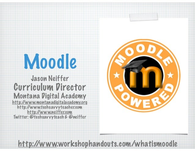 Moodle Jason Neiffer Curriculum Director Montana Digital Academy http://www.montanadigitalacademy.org http://www.techsavvy...