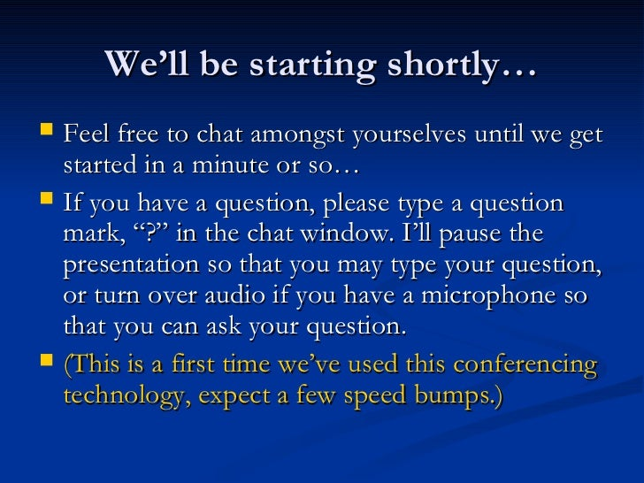 We'll be starting shortly… <ul><li>Feel free to chat amongst yourselves until we get started in a minute or so… </li></ul>...