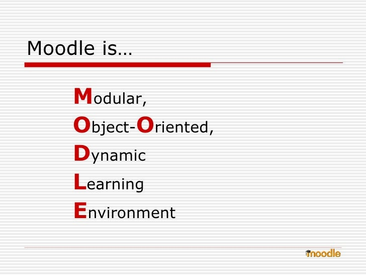 Moodle is… <ul><li>M odular,  </li></ul><ul><li>O bject- O riented,  </li></ul><ul><li>D ynamic  </li></ul><ul><li>L earni...