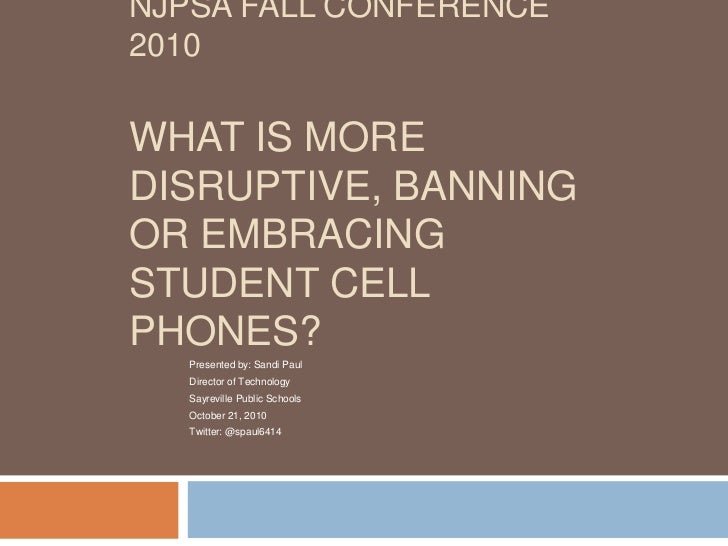 NJPSA FALL CONFERENCE2010WHAT IS MOREDISRUPTIVE, BANNINGOR EMBRACINGSTUDENT CELLPHONES?   Presented by: Sandi Paul   Direc...