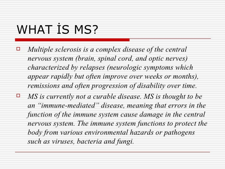 WHAT İS MS? <ul><li>Multiple sclerosis is a complex disease of the central nervous system (brain, spinal cord, and optic n...