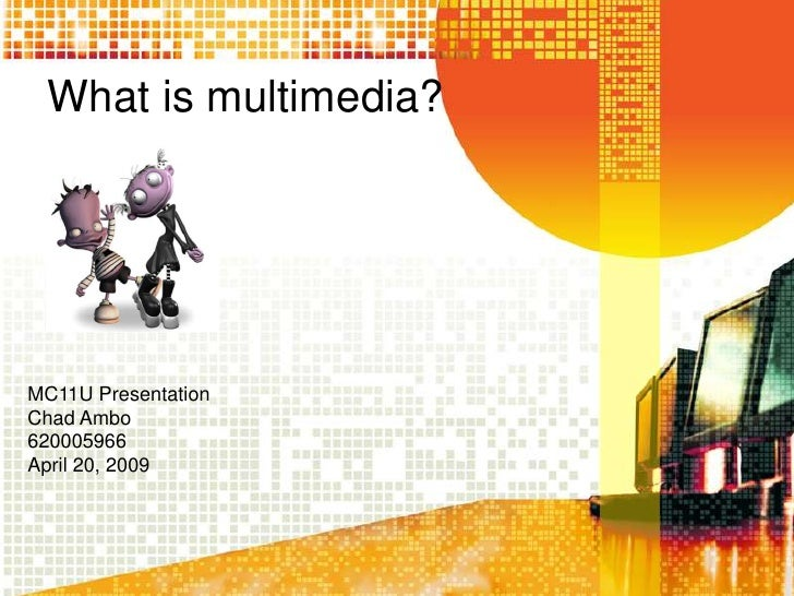 What is multimedia?     MC11U Presentation Chad Ambo 620005966 April 20, 2009