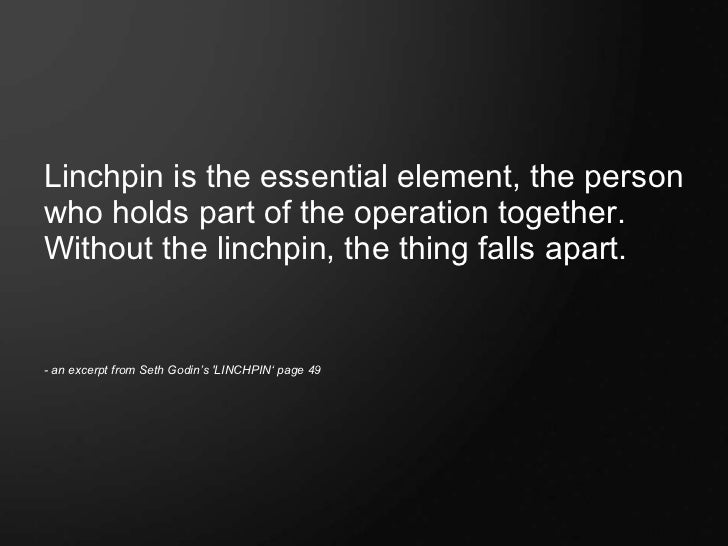 <ul><li>Linchpin is the essential element, the person who holds part of the operation together.  Without the linchpin, the...