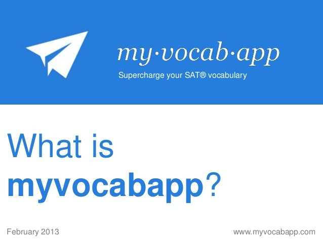 Supercharge your SAT® vocabularyWhat ismyvocabapp?February 2013                               www.myvocabapp.com
