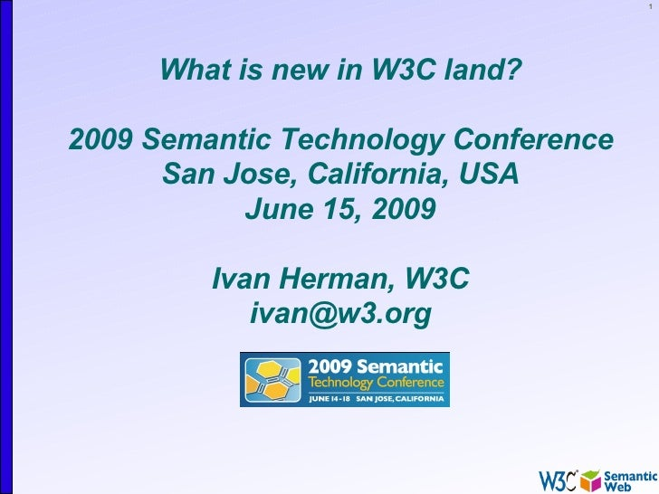 1          What is new in W3C land?  2009 Semantic Technology Conference       San Jose, California, USA            June 1...