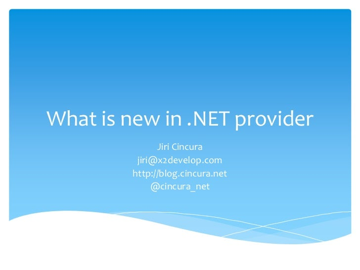 What is new in .NET provider               Jiri Cincura          jiri@x2develop.com         http://blog.cincura.net       ...