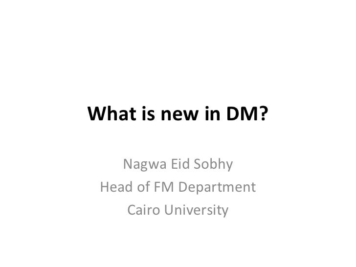 What is new in DM?    Nagwa Eid Sobhy Head of FM Department    Cairo University