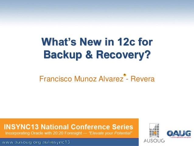 What's New in 12c for Backup & Recovery? Francisco Munoz Alvarez - Revera