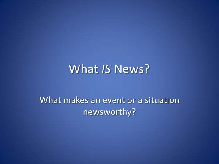 What IS News?<br />What makes an event or a situation newsworthy?<br />