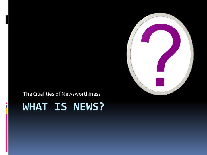 The Qualities of NewsworthinessWHAT IS NEWS?