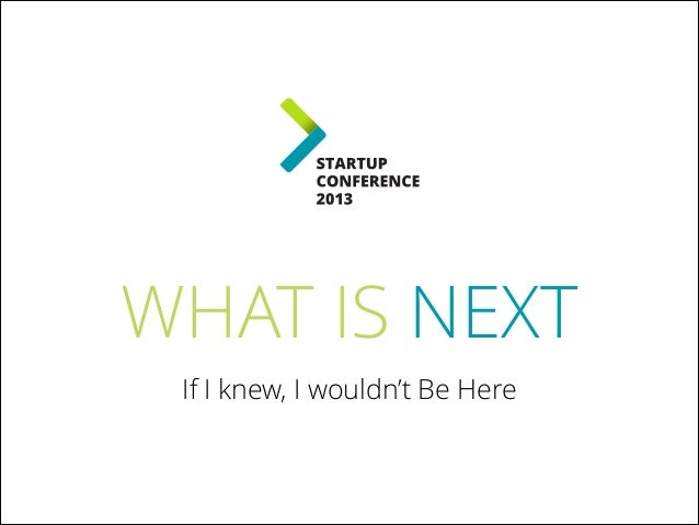 What Is Next? - StartUP Conference 2013