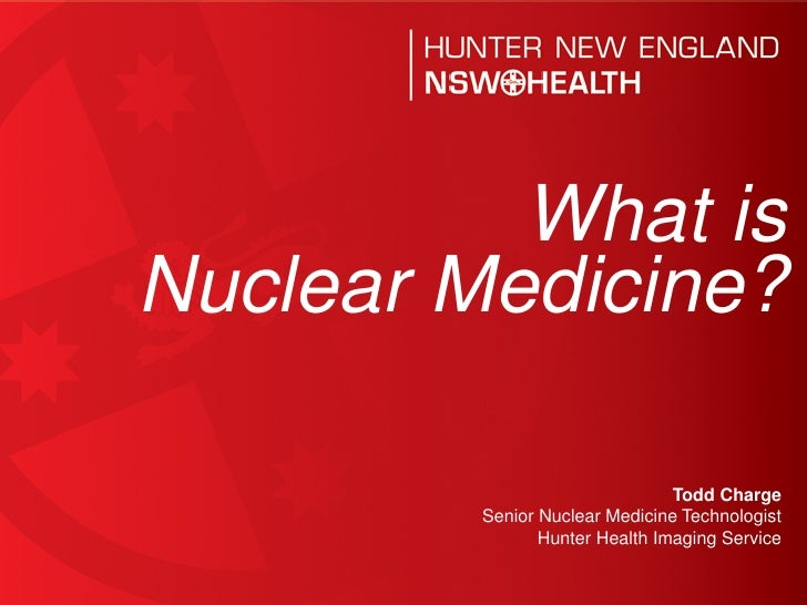 What isNuclear Medicine?                                Todd Charge         Senior Nuclear Medicine Technologist          ...