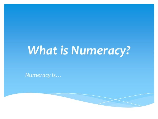 What is Numeracy? Numeracy is…
