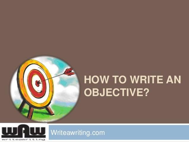 HOW TO WRITE AN OBJECTIVE? Writeawriting.com