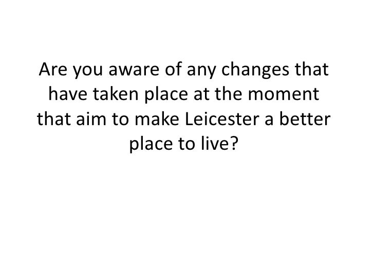 Are you aware of any changes that have taken place at the moment that aim to make Leicester a better place to live?<br />