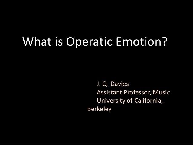 What is Operatic Emotion?J. Q. DaviesAssistant Professor, MusicUniversity of California,Berkeley