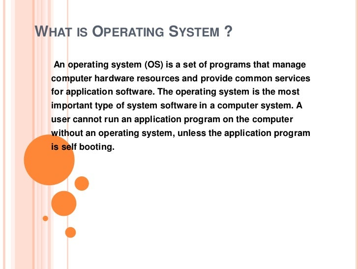 WHAT IS OPERATING SYSTEM ?  An operating system (OS) is a set of programs that manage  computer hardware resources and pro...
