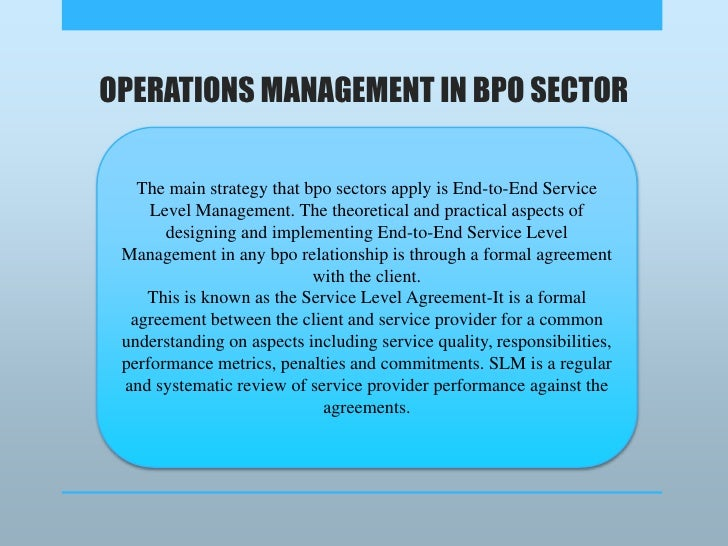 OPERATIONS MANAGEMENT IN BPO SECTOR<br />The main strategy that bpo sectors apply is End-to-End Service Level Management. ...