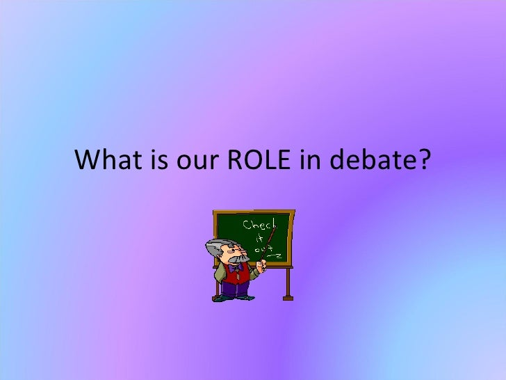 What is our ROLE in debate?