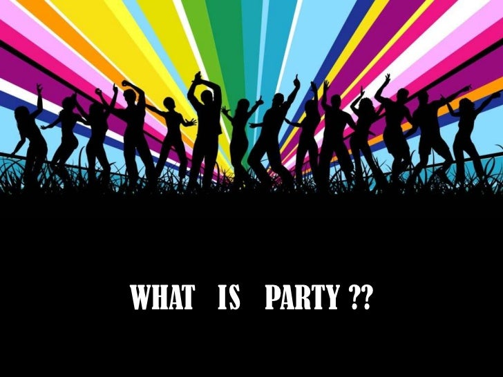 WHAT IS PARTY ??