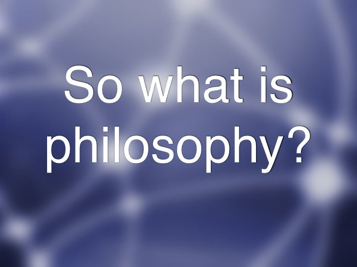 So what is philosophy?