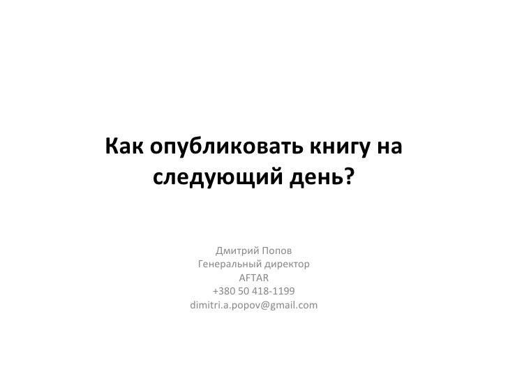 Как опубликовать книгу на следующий день? <ul><li>Дмитрий Попов </li></ul><ul><li>Партнер </li></ul><ul><li>AFTAR </li></u...